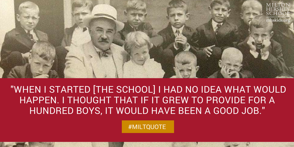 """When I started the school, I had no idea what would happen. I thought that if it grew to provide for a hundred boys, it would have been a good job."" -- Quote by Milton Hershey"