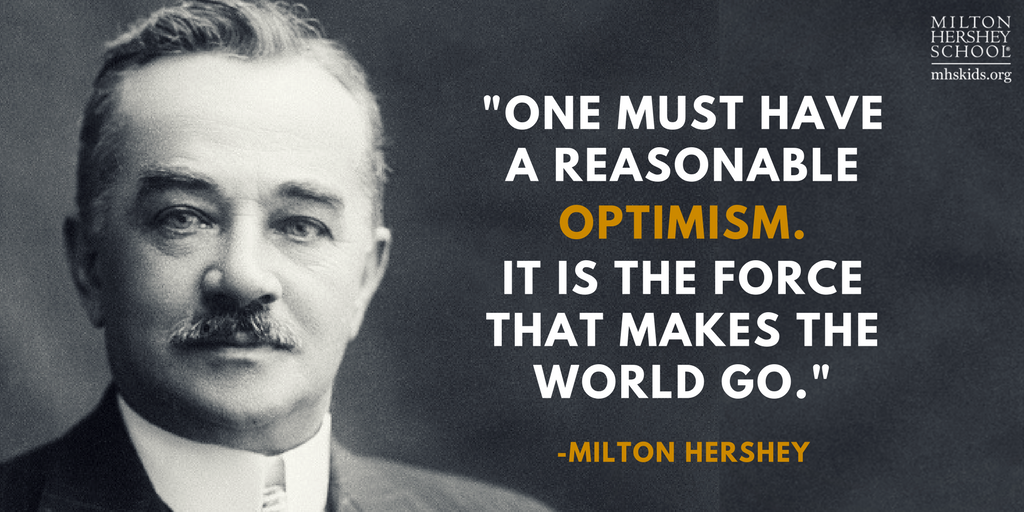 """One must have a reasonable optimism. It is the force that makes the world go."" --Quote by Milton Hershey"
