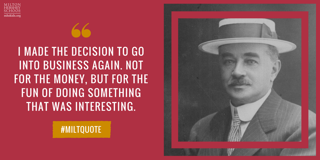 """I made the decision to go into business again. Not for the money, but for the fun of doing something that was interesting."" --Milton Hershey"