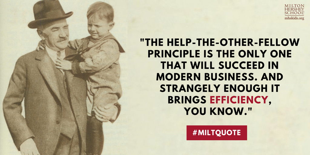"""The help-the-other-fellow principle is the only one that will succeed in modern business. And strangely enough it brings efficiency, you know."" -- a quote by Milton Hershey"
