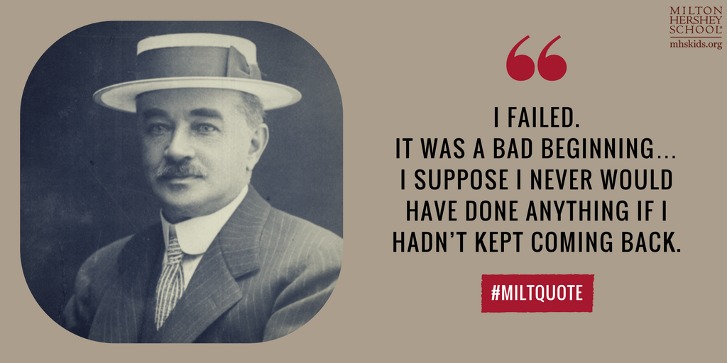 """I failed. It was a bad beginning...I suppose I never would have done anything if I hadn't kept coming back."" --Milton Hershey"