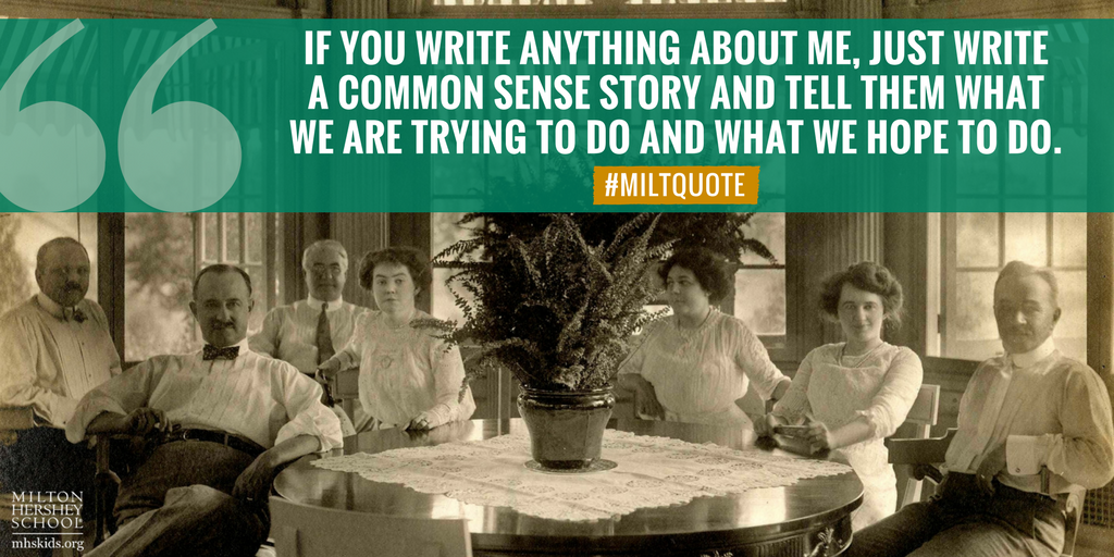 """If you write anything about me, just write a common sense story and tell them what we are trying to do and what we hope to do."" --Milton Hershey"