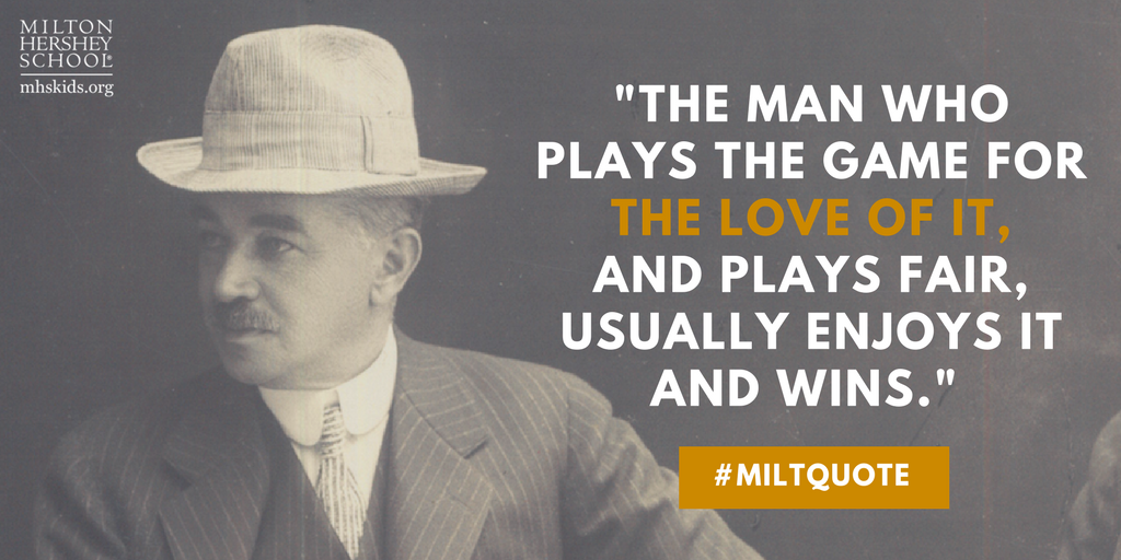 """The man who plays the game for the love of it, and plays fair, usually enjoys it and wins. If he does not love his work, he plays for the gain only-he gets selfish... and loses even though he acquires a fortune."" --Milton Hershey"