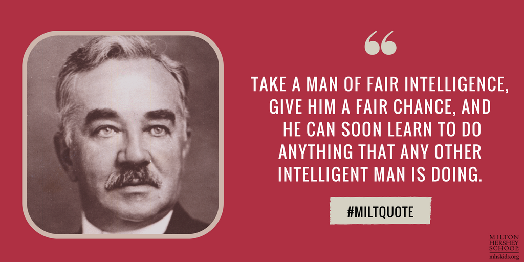 """Take a man of fair intelligence, give him a fair chance, and he can soon learn to do anything that any other intelligent man is doing."" --Milton Hershey"